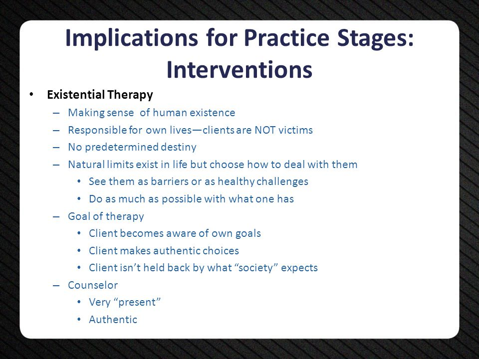 Implications for Practice Stages: Interventions Existential Therapy – Making sense of human existence – Responsible for own lives—clients are NOT vict