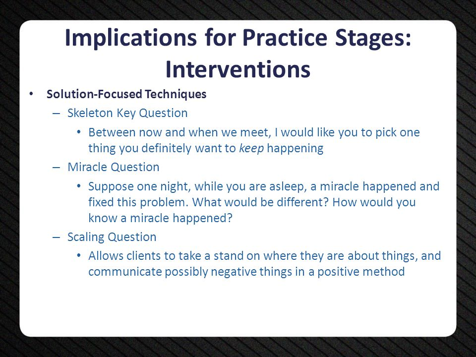 Implications for Practice Stages: Interventions Solution-Focused Techniques – Skeleton Key Question Between now and when we meet, I would like you to