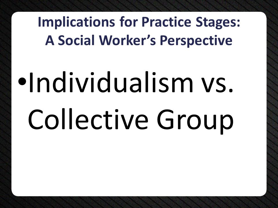 Implications for Practice Stages: A Social Worker's Perspective Individualism vs. Collective Group