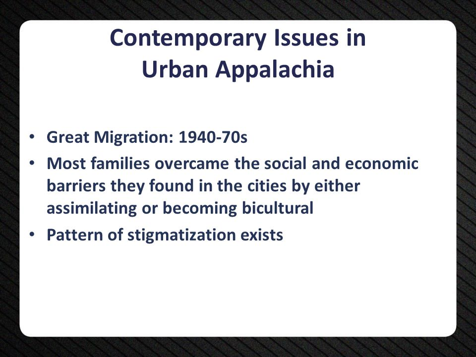 Diversity within the Culture Too often, persons living in or migrating from the Appalachian region are simply referred to as being rural or poverty stricken. Range of subcultures Do not appreciate the culture and history of the region at the expense of recognizing its modern diversity Do not ignore cross sections of race, gender, class, etc.