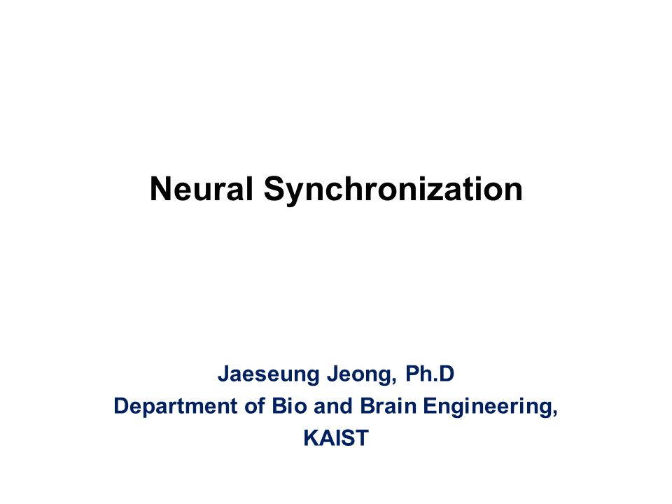 Neural Synchronization Jaeseung Jeong, Ph.D Department of Bio and Brain Engineering, KAIST