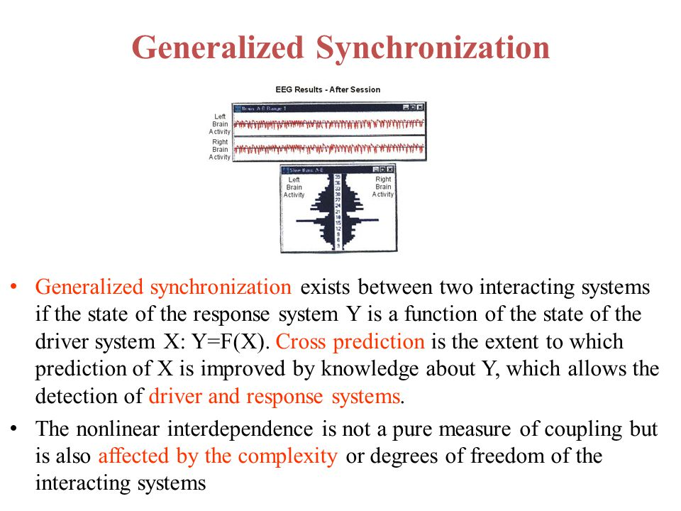 Generalized Synchronization Generalized synchronization exists between two interacting systems if the state of the response system Y is a function of