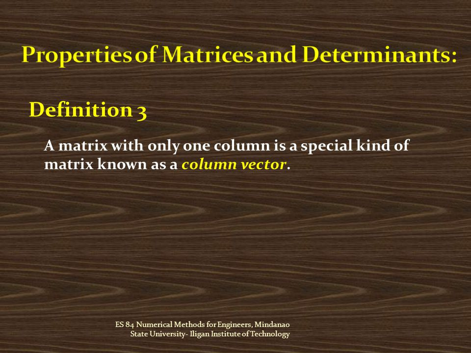 ES 84 Numerical Methods for Engineers, Mindanao State University- Iligan Institute of Technology Definition 3 A matrix with only one column is a special kind of matrix known as a column vector.