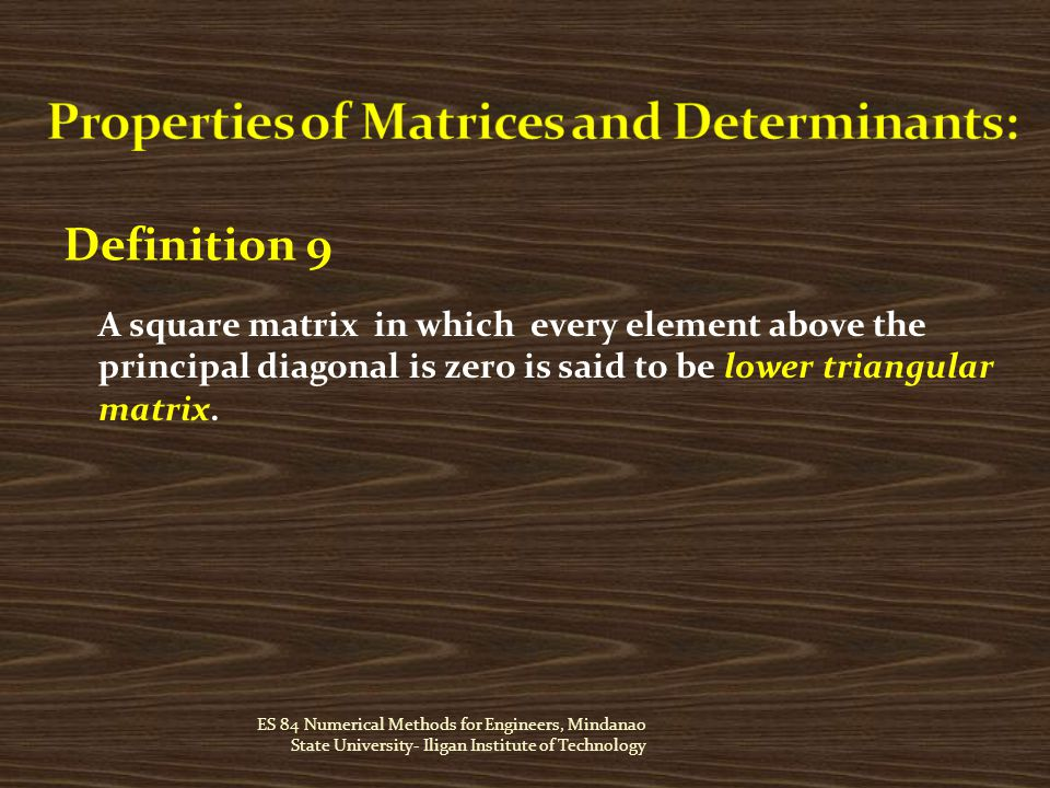 ES 84 Numerical Methods for Engineers, Mindanao State University- Iligan Institute of Technology Definition 9 A square matrix in which every element above the principal diagonal is zero is said to be lower triangular matrix.