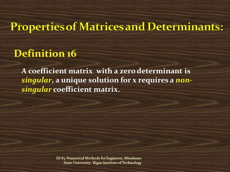 ES 84 Numerical Methods for Engineers, Mindanao State University- Iligan Institute of Technology Definition 16 A coefficient matrix with a zero determinant is singular, a unique solution for x requires a non- singular coefficient matrix.