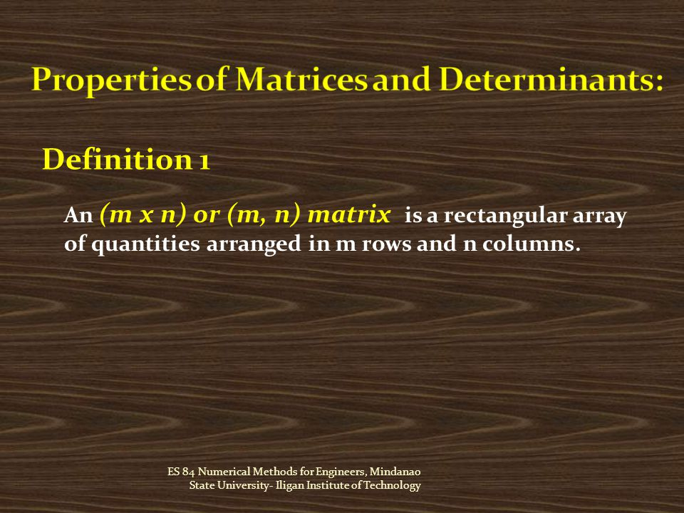 ES 84 Numerical Methods for Engineers, Mindanao State University- Iligan Institute of Technology Definition 1 An (m x n) or (m, n) matrix is a rectangular array of quantities arranged in m rows and n columns.