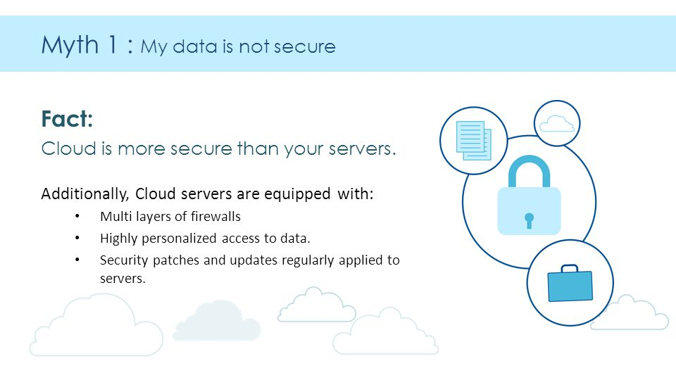 Myth 1 : My data is not secure Fact: Cloud is more secure than your servers.