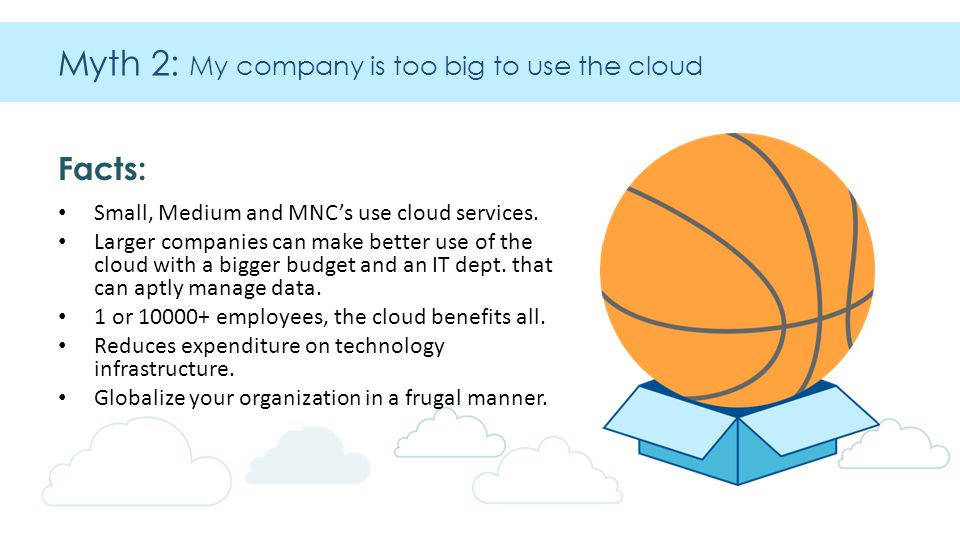 Myth 2: My company is too big to use the cloud Facts: Small, Medium and MNC's use cloud services.