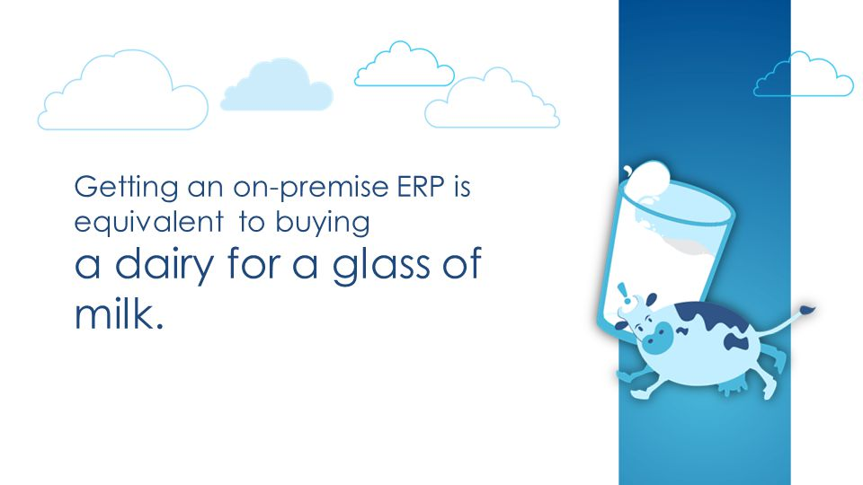 Getting an on-premise ERP is equivalent to buying a dairy for a glass of milk.