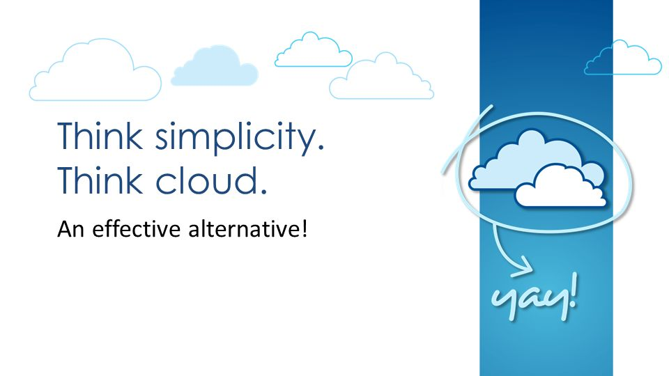Think simplicity. Think cloud. An effective alternative!