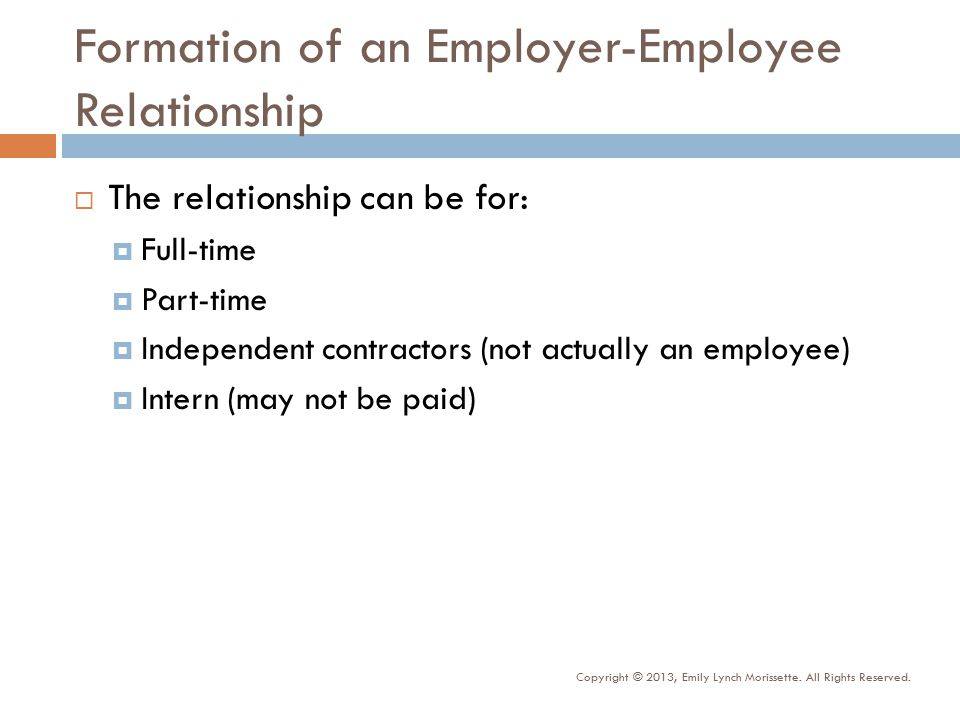 Formation of an Employer-Employee Relationship  The relationship can be for:  Full-time  Part-time  Independent contractors (not actually an employee)  Intern (may not be paid) Copyright © 2013, Emily Lynch Morissette.