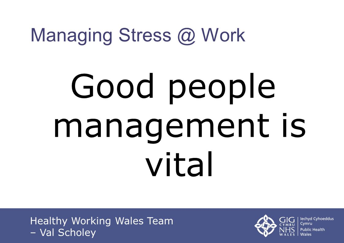 Managing Stress @ Work Good people management is vital Healthy Working Wales Team – Val Scholey