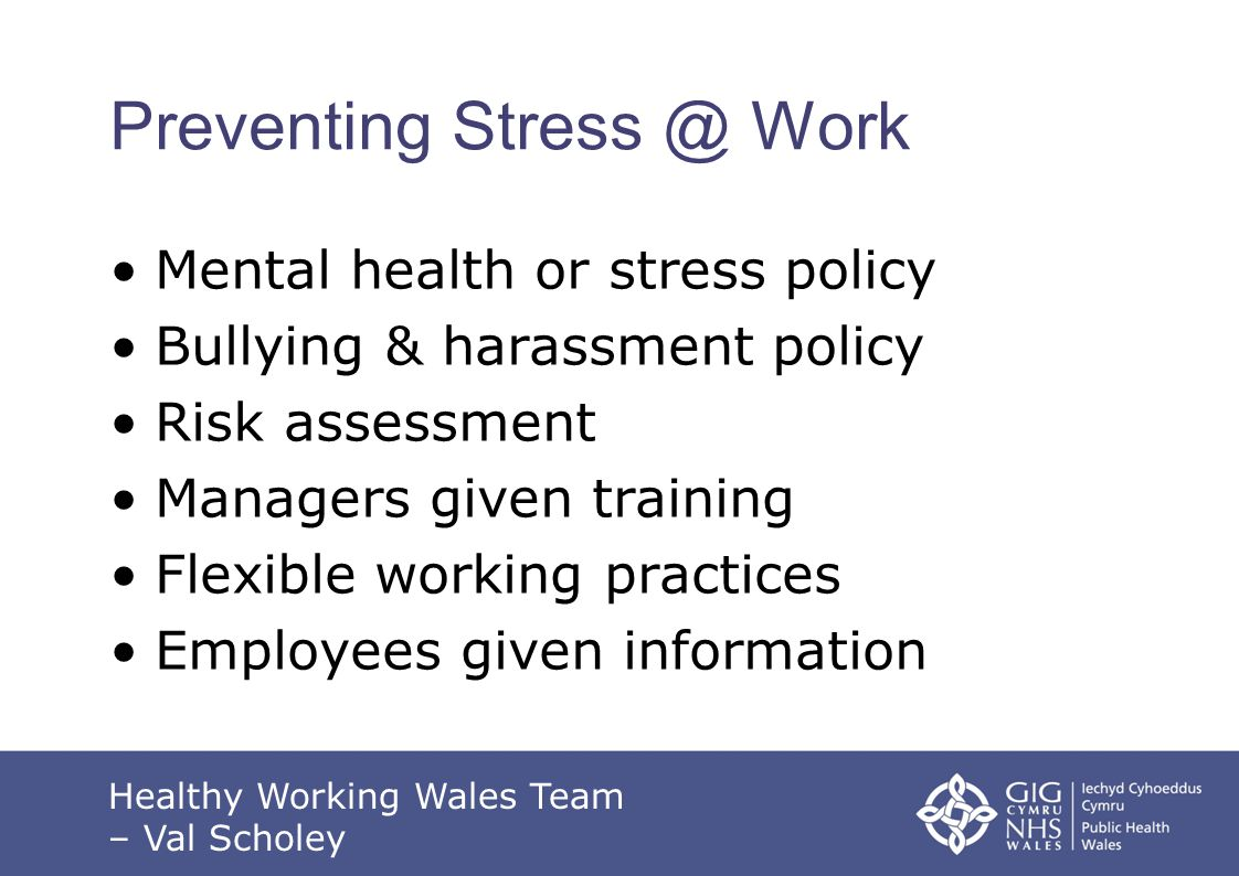 Preventing Stress @ Work Mental health or stress policy Bullying & harassment policy Risk assessment Managers given training Flexible working practices Employees given information Healthy Working Wales Team – Val Scholey