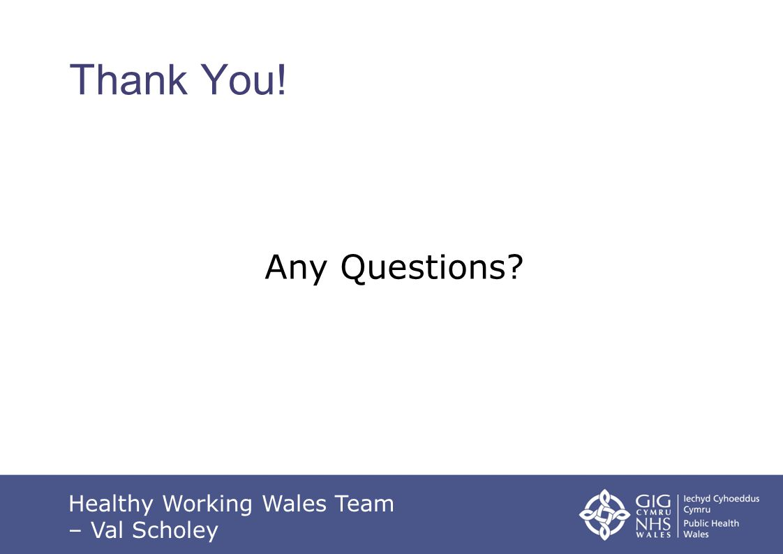 Thank You! Any Questions? Healthy Working Wales Team – Val Scholey
