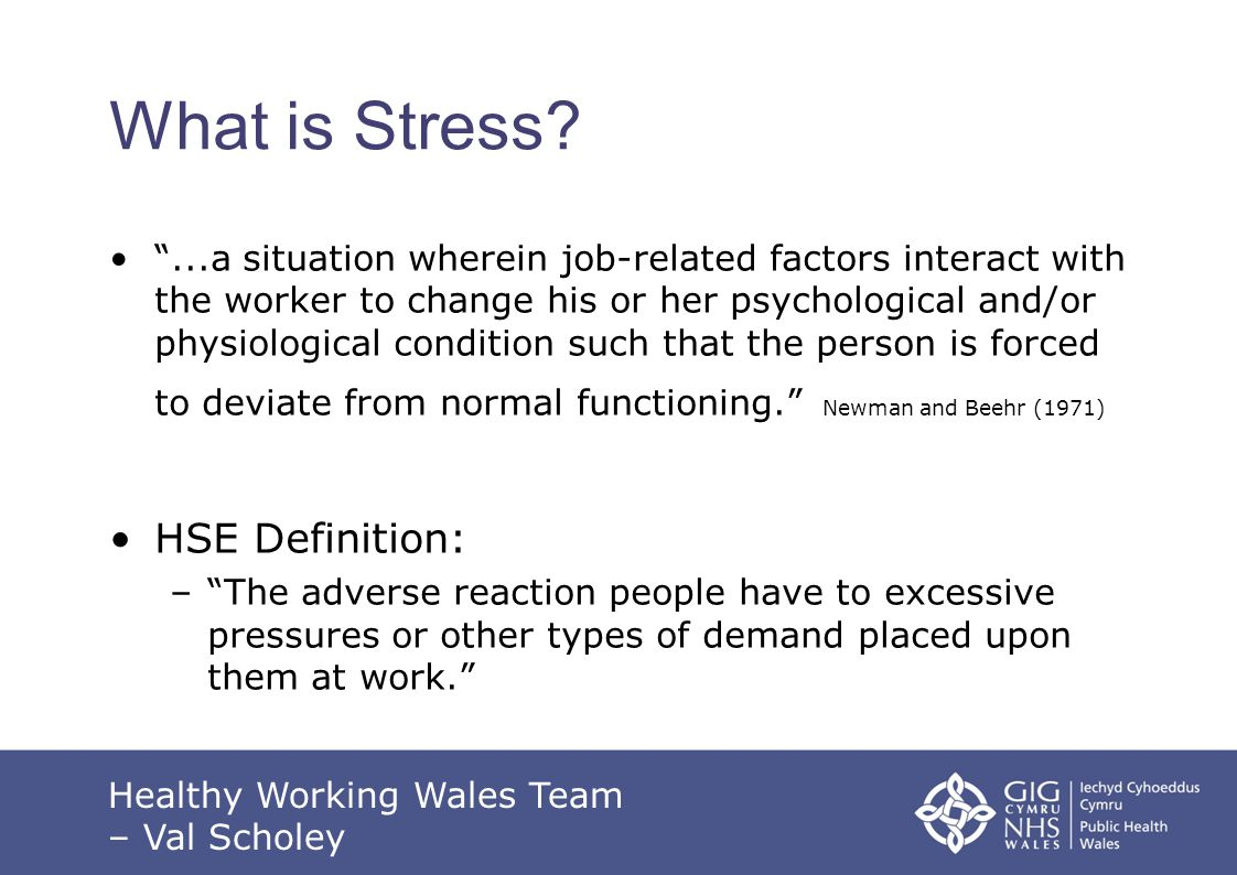 Managing Stress @ Work Consult with HR or Occ Health Consider what reasonable adjustments could be made by the organisation to reduce the impact on the employee Keep a record of what has been implemented Refer the employee to Occ Health, GP or private counselling Healthy Working Wales Team – Val Scholey
