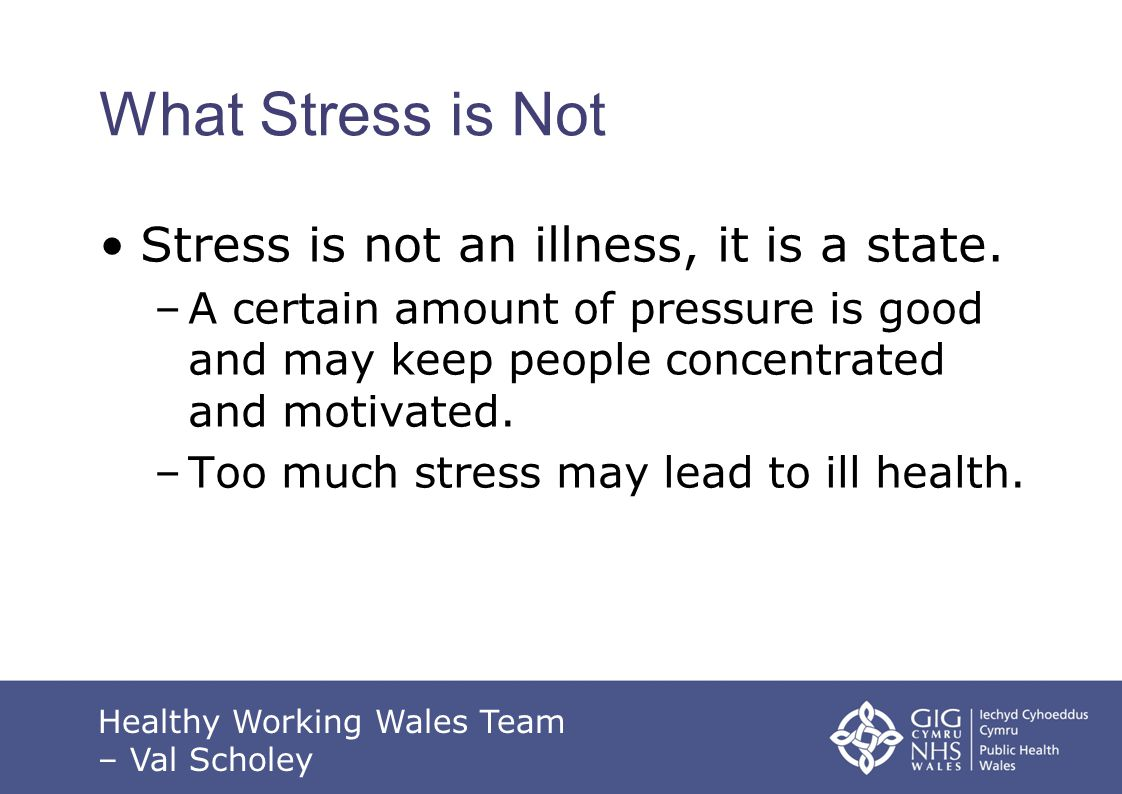 What Stress is Not Stress is not an illness, it is a state.