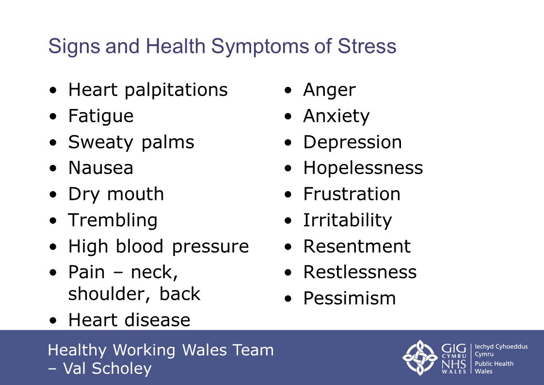 Signs and Health Symptoms of Stress Heart palpitations Fatigue Sweaty palms Nausea Dry mouth Trembling High blood pressure Pain – neck, shoulder, back Heart disease Anger Anxiety Depression Hopelessness Frustration Irritability Resentment Restlessness Pessimism Healthy Working Wales Team – Val Scholey
