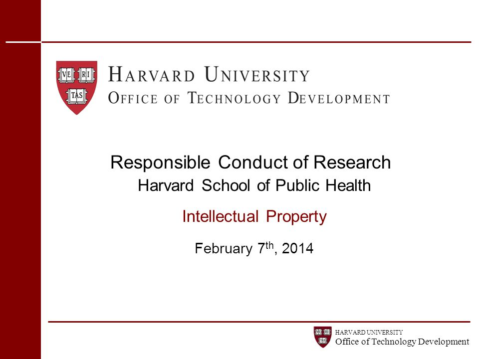 HARVARD UNIVERSITY Office of Technology Development Responsible Conduct of Research Harvard School of Public Health Intellectual Property February 7 t