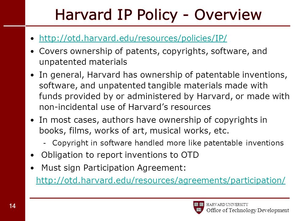 HARVARD UNIVERSITY Office of Technology Development http://otd.harvard.edu/resources/policies/IP/ Covers ownership of patents, copyrights, software, a