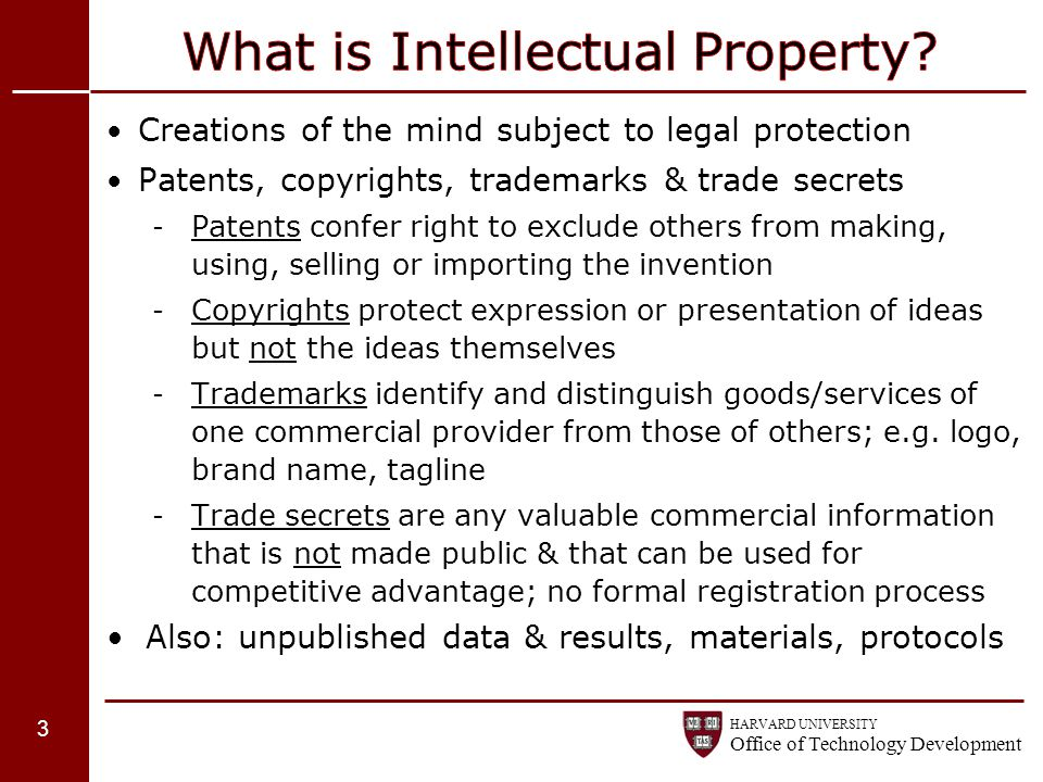 HARVARD UNIVERSITY Office of Technology Development Creations of the mind subject to legal protection Patents, copyrights, trademarks & trade secrets