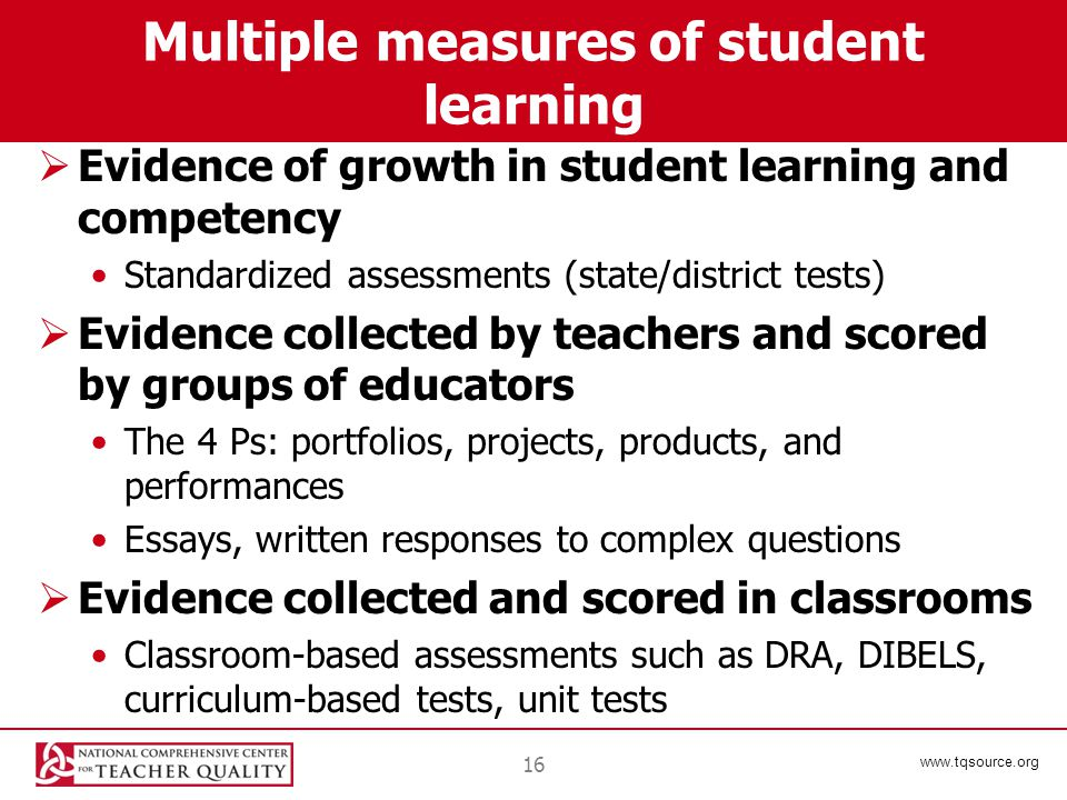 www.tqsource.org Multiple measures of student learning  Evidence of growth in student learning and competency Standardized assessments (state/district tests)  Evidence collected by teachers and scored by groups of educators The 4 Ps: portfolios, projects, products, and performances Essays, written responses to complex questions  Evidence collected and scored in classrooms Classroom-based assessments such as DRA, DIBELS, curriculum-based tests, unit tests 16