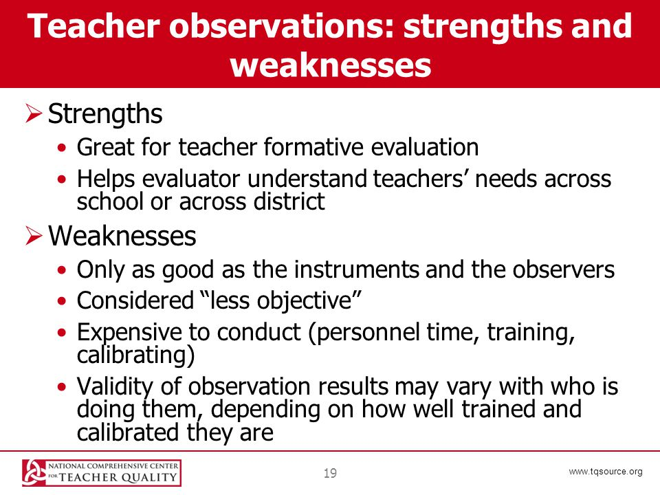 www.tqsource.org 19 Teacher observations: strengths and weaknesses  Strengths Great for teacher formative evaluation Helps evaluator understand teachers' needs across school or across district  Weaknesses Only as good as the instruments and the observers Considered less objective Expensive to conduct (personnel time, training, calibrating) Validity of observation results may vary with who is doing them, depending on how well trained and calibrated they are