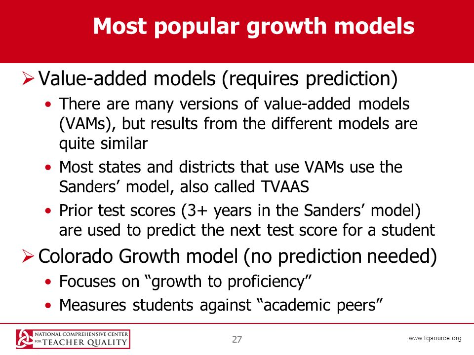 www.tqsource.org 27 Most popular growth models  Value-added models (requires prediction) There are many versions of value-added models (VAMs), but results from the different models are quite similar Most states and districts that use VAMs use the Sanders' model, also called TVAAS Prior test scores (3+ years in the Sanders' model) are used to predict the next test score for a student  Colorado Growth model (no prediction needed) Focuses on growth to proficiency Measures students against academic peers