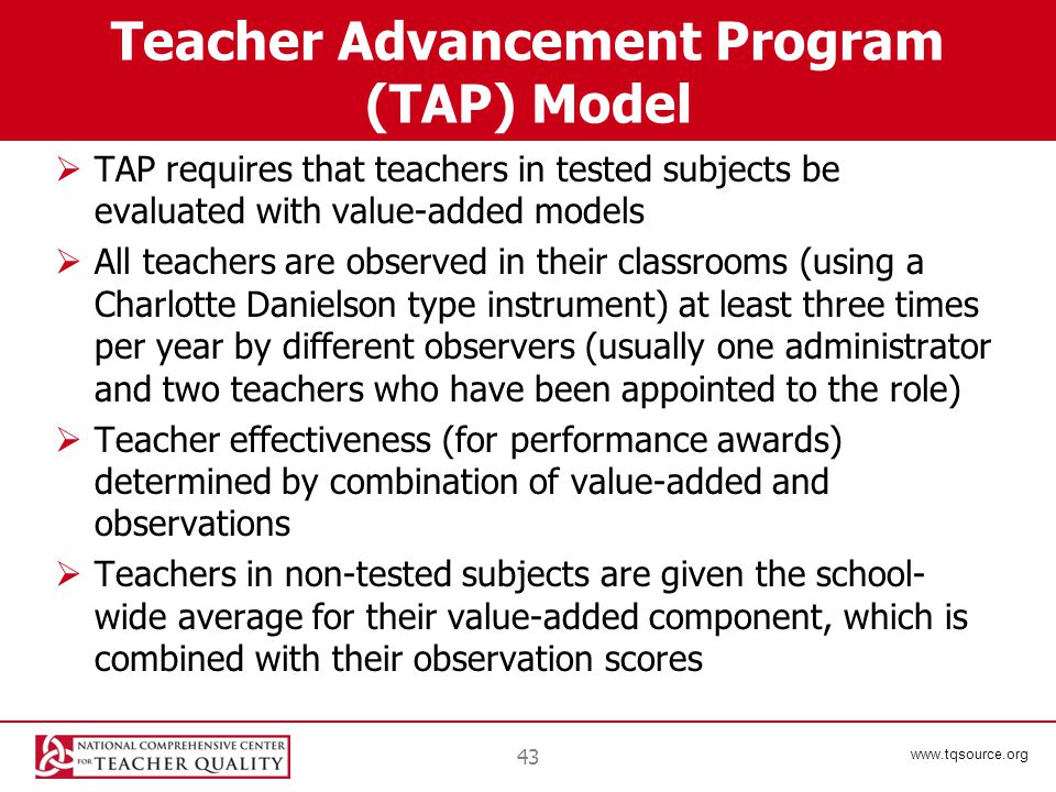www.tqsource.org Teacher Advancement Program (TAP) Model  TAP requires that teachers in tested subjects be evaluated with value-added models  All teachers are observed in their classrooms (using a Charlotte Danielson type instrument) at least three times per year by different observers (usually one administrator and two teachers who have been appointed to the role)  Teacher effectiveness (for performance awards) determined by combination of value-added and observations  Teachers in non-tested subjects are given the school- wide average for their value-added component, which is combined with their observation scores 43
