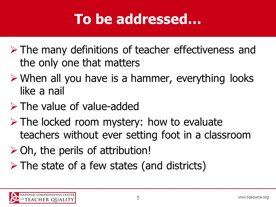 www.tqsource.org To be addressed…  The many definitions of teacher effectiveness and the only one that matters  When all you have is a hammer, everything looks like a nail  The value of value-added  The locked room mystery: how to evaluate teachers without ever setting foot in a classroom  Oh, the perils of attribution.
