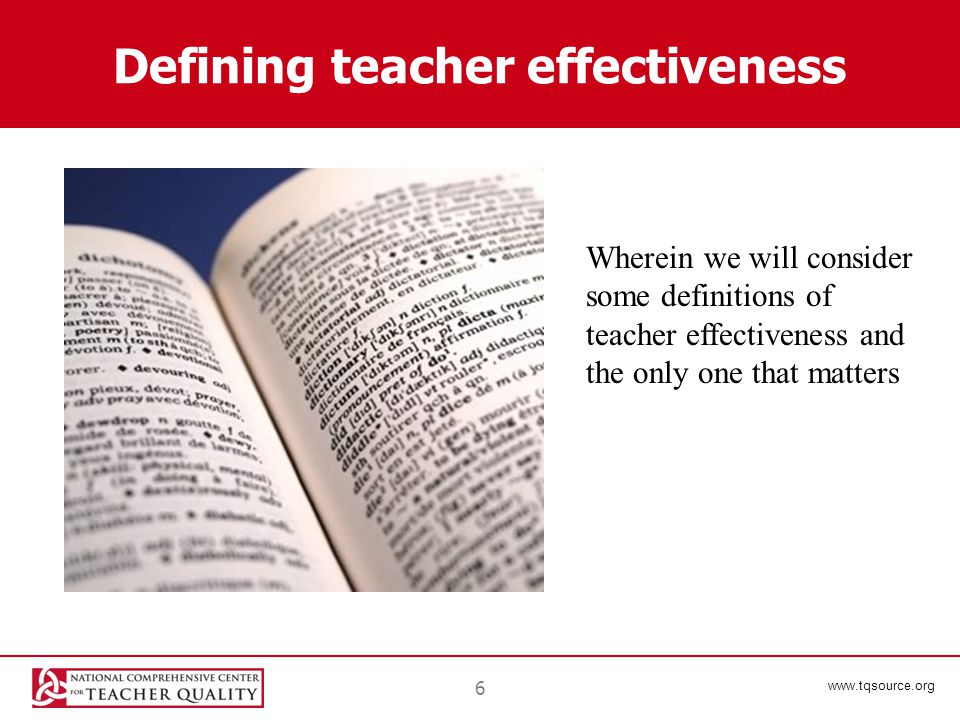 www.tqsource.org Defining teacher effectiveness 6 Wherein we will consider some definitions of teacher effectiveness and the only one that matters