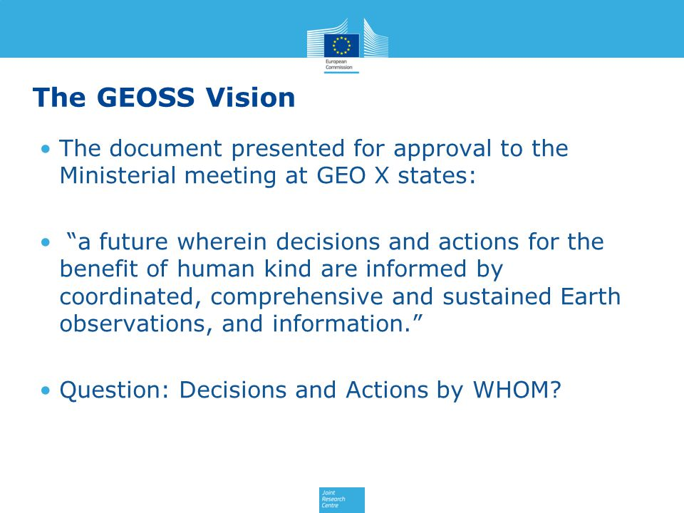 The GEOSS Vision The document presented for approval to the Ministerial meeting at GEO X states: a future wherein decisions and actions for the benefit of human kind are informed by coordinated, comprehensive and sustained Earth observations, and information. Question: Decisions and Actions by WHOM