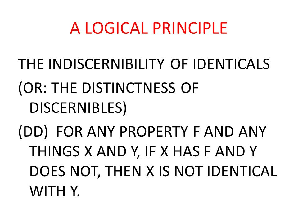 A LOGICAL PRINCIPLE THE INDISCERNIBILITY OF IDENTICALS (OR: THE DISTINCTNESS OF DISCERNIBLES) (DD) FOR ANY PROPERTY F AND ANY THINGS X AND Y, IF X HAS F AND Y DOES NOT, THEN X IS NOT IDENTICAL WITH Y.