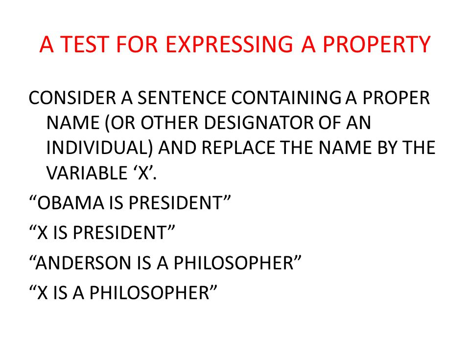 A TEST FOR EXPRESSING A PROPERTY CONSIDER A SENTENCE CONTAINING A PROPER NAME (OR OTHER DESIGNATOR OF AN INDIVIDUAL) AND REPLACE THE NAME BY THE VARIABLE 'X'.