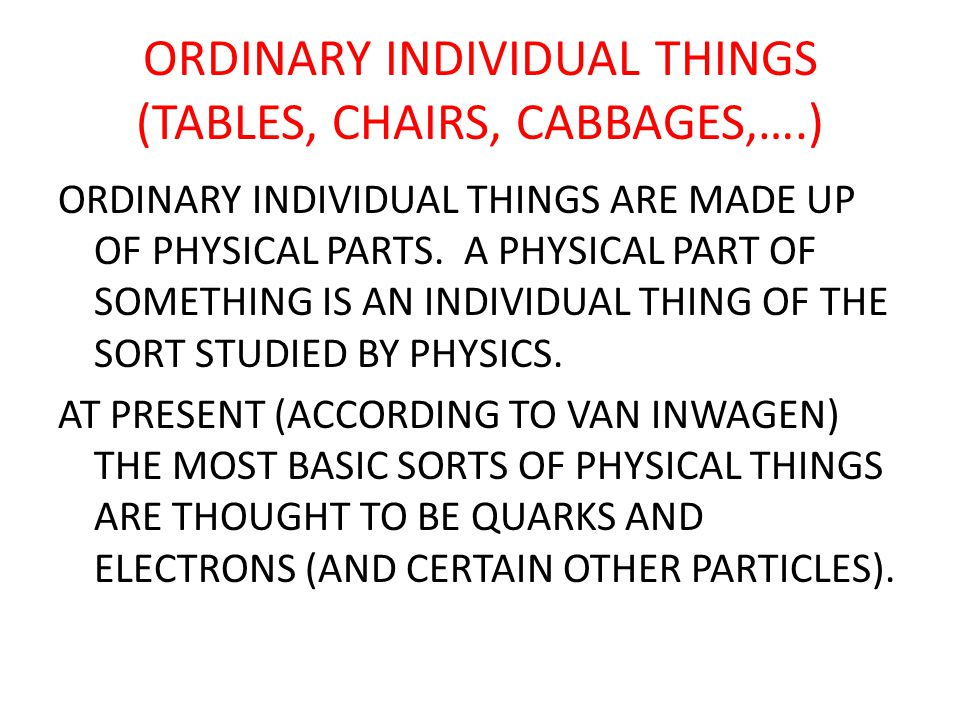ORDINARY INDIVIDUAL THINGS (TABLES, CHAIRS, CABBAGES,….) ORDINARY INDIVIDUAL THINGS ARE MADE UP OF PHYSICAL PARTS.