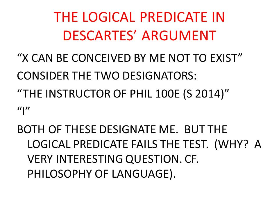 THE LOGICAL PREDICATE IN DESCARTES' ARGUMENT X CAN BE CONCEIVED BY ME NOT TO EXIST CONSIDER THE TWO DESIGNATORS: THE INSTRUCTOR OF PHIL 100E (S 2014) I BOTH OF THESE DESIGNATE ME.