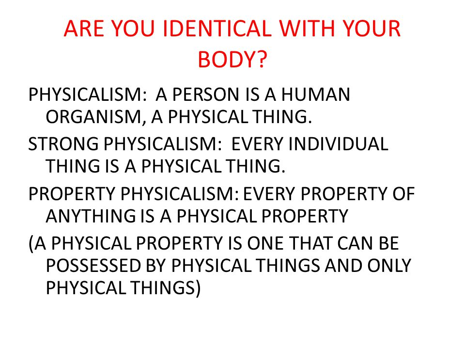 ARE YOU IDENTICAL WITH YOUR BODY. PHYSICALISM: A PERSON IS A HUMAN ORGANISM, A PHYSICAL THING.