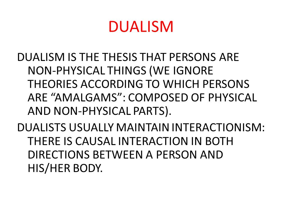 DUALISM DUALISM IS THE THESIS THAT PERSONS ARE NON-PHYSICAL THINGS (WE IGNORE THEORIES ACCORDING TO WHICH PERSONS ARE AMALGAMS : COMPOSED OF PHYSICAL AND NON-PHYSICAL PARTS).