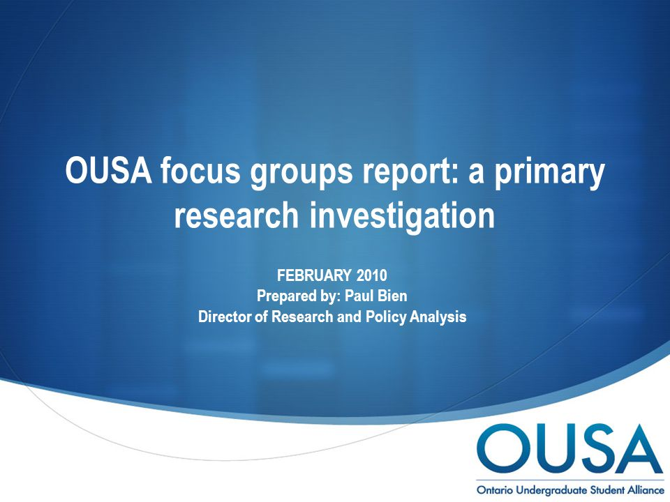  OUSA focus groups report: a primary research investigation FEBRUARY 2010 Prepared by: Paul Bien Director of Research and Policy Analysis