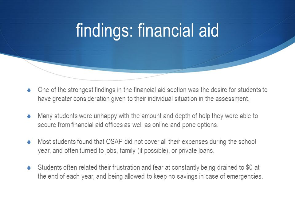 findings: financial aid  One of the strongest findings in the financial aid section was the desire for students to have greater consideration given to their individual situation in the assessment.