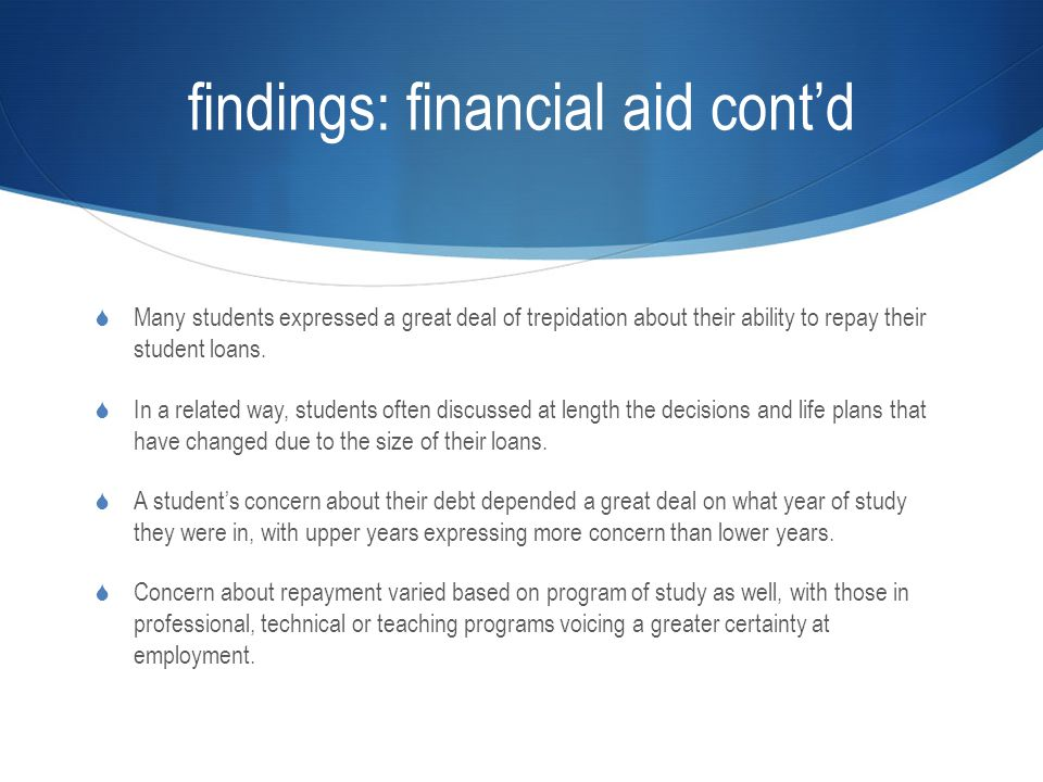 findings: financial aid cont'd  Many students expressed a great deal of trepidation about their ability to repay their student loans.