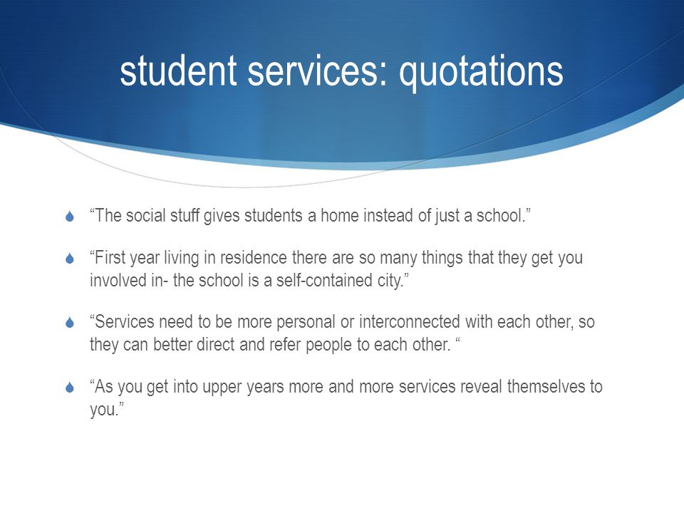 student services: quotations  The social stuff gives students a home instead of just a school.  First year living in residence there are so many things that they get you involved in- the school is a self-contained city.  Services need to be more personal or interconnected with each other, so they can better direct and refer people to each other.