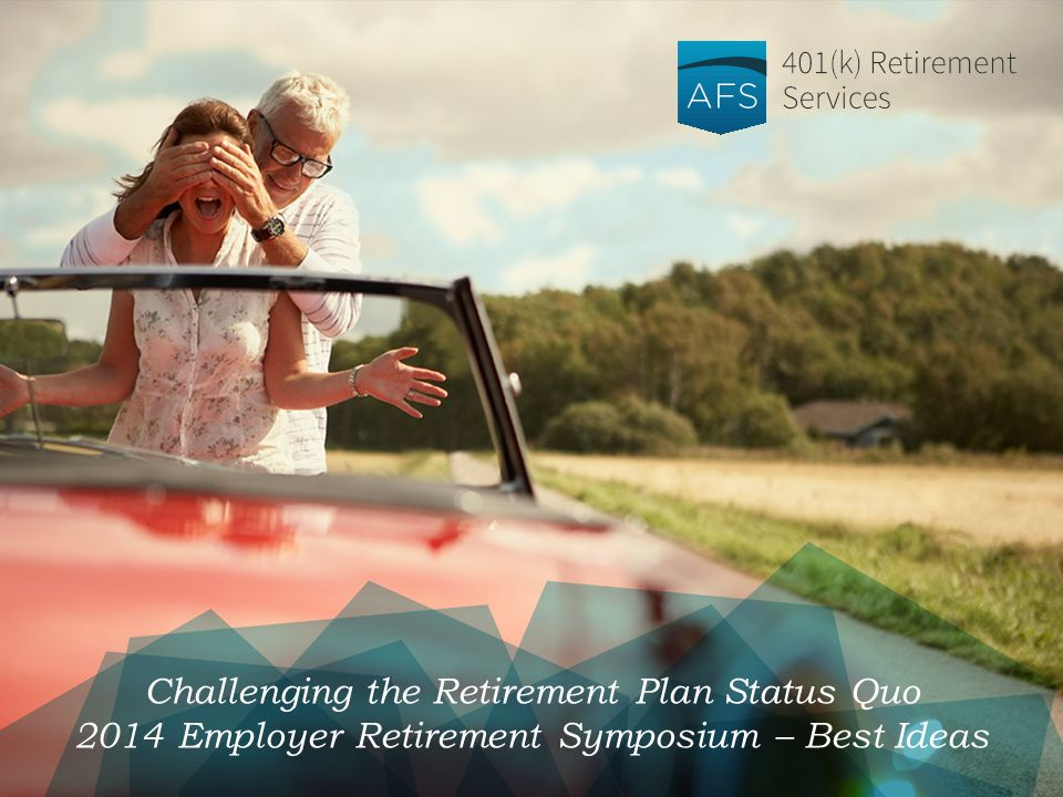 Challenging the Retirement Plan Status Quo 2014 Employer Retirement Symposium – Best Ideas