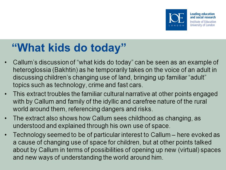 What kids do today Callum's discussion of what kids do today can be seen as an example of heteroglossia (Bakhtin) as he temporarily takes on the voice of an adult in discussing children's changing use of land, bringing up familiar adult topics such as technology, crime and fast cars.