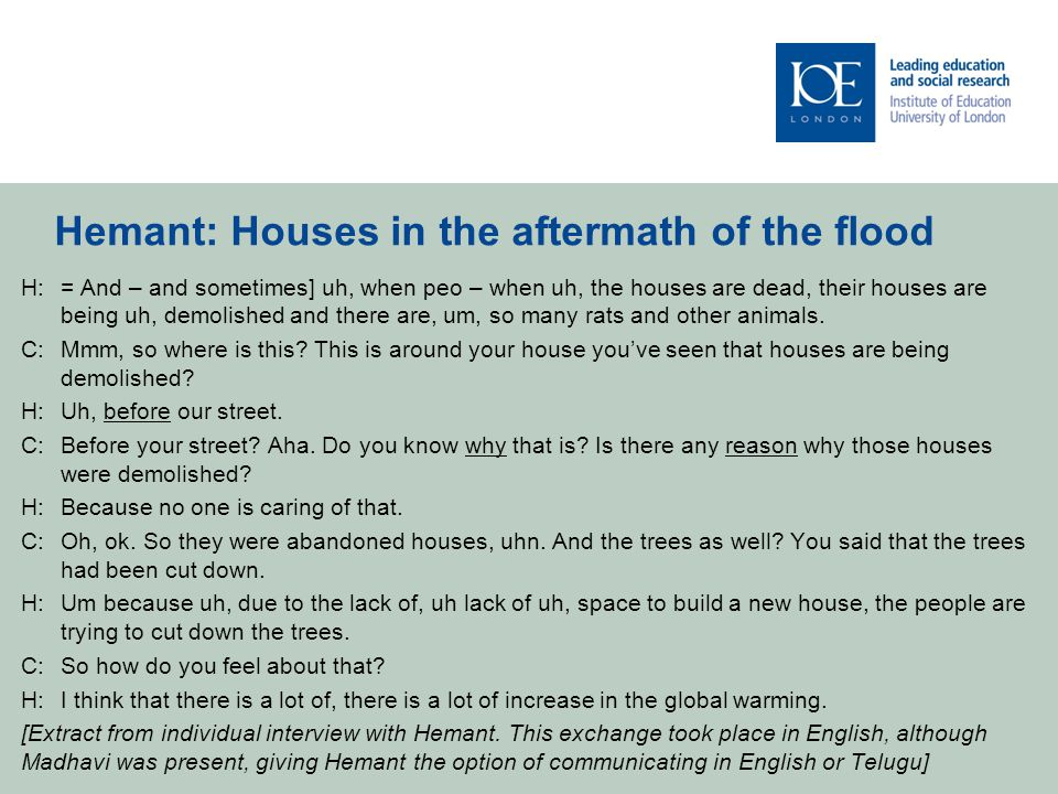 Hemant: Houses in the aftermath of the flood H:= And – and sometimes] uh, when peo – when uh, the houses are dead, their houses are being uh, demolished and there are, um, so many rats and other animals.