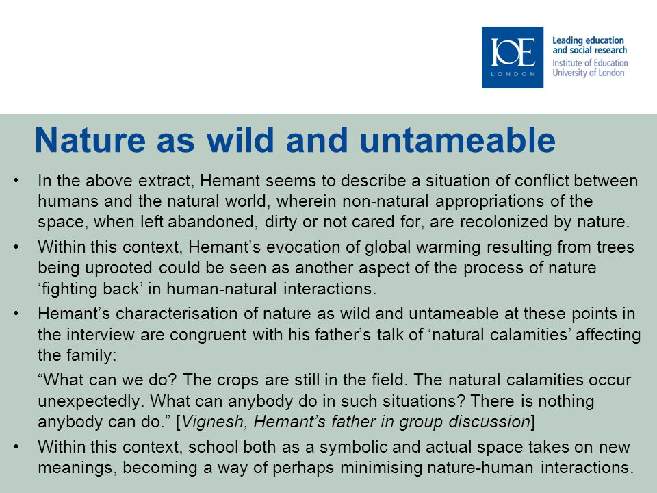 Nature as wild and untameable In the above extract, Hemant seems to describe a situation of conflict between humans and the natural world, wherein non-natural appropriations of the space, when left abandoned, dirty or not cared for, are recolonized by nature.