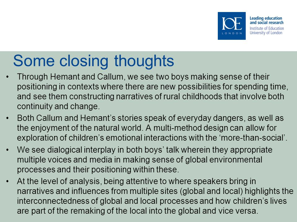 Some closing thoughts Through Hemant and Callum, we see two boys making sense of their positioning in contexts where there are new possibilities for spending time, and see them constructing narratives of rural childhoods that involve both continuity and change.
