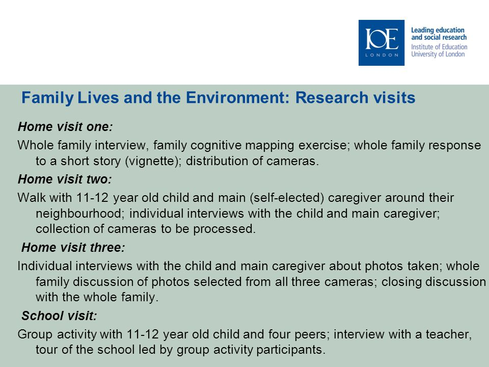 My involvement in Family Lives and the Environment I conducted joint data collection with Family Lives and the Environment in both countries, and worked closely with the 11 – 12 year old child In my analysis I am exploring the narratives that the 11-12 year old children construct about their everyday lives by talking about their environment and their place within it, taking into account children's positioning in the different spaces where children spend time: home, school and local area.