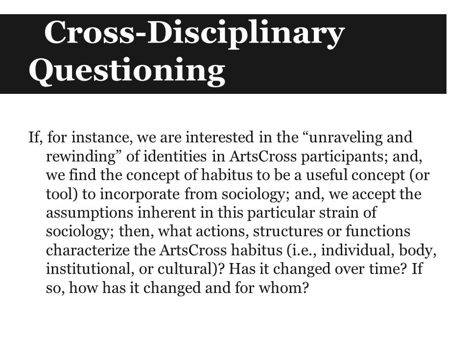 Cross-Disciplinary Questioning If, for instance, we are interested in the unraveling and rewinding of identities in ArtsCross participants; and, we find the concept of habitus to be a useful concept (or tool) to incorporate from sociology; and, we accept the assumptions inherent in this particular strain of sociology; then, what actions, structures or functions characterize the ArtsCross habitus (i.e., individual, body, institutional, or cultural).