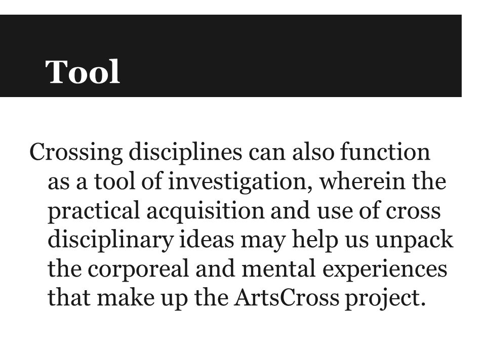 Tool Crossing disciplines can also function as a tool of investigation, wherein the practical acquisition and use of cross disciplinary ideas may help us unpack the corporeal and mental experiences that make up the ArtsCross project.