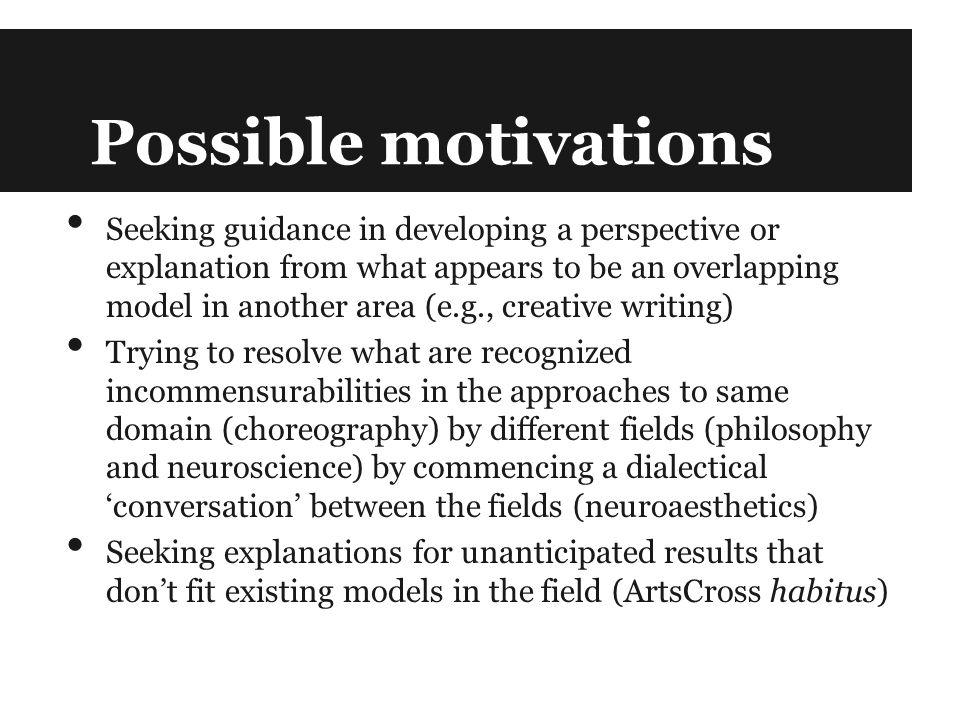 Possible motivations Seeking guidance in developing a perspective or explanation from what appears to be an overlapping model in another area (e.g., creative writing) Trying to resolve what are recognized incommensurabilities in the approaches to same domain (choreography) by different fields (philosophy and neuroscience) by commencing a dialectical 'conversation' between the fields (neuroaesthetics) Seeking explanations for unanticipated results that don't fit existing models in the field (ArtsCross habitus)